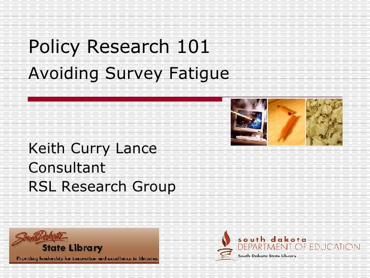Policy Research 101 Avoiding Survey Fatigue Keith Curry Lance Consultant RSL Research Group