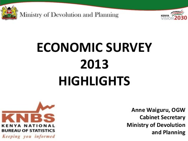 ECONOMIC SURVEY2013HIGHLIGHTSAnne Waiguru, OGWCabinet SecretaryMinistry of Devolutionand Planning