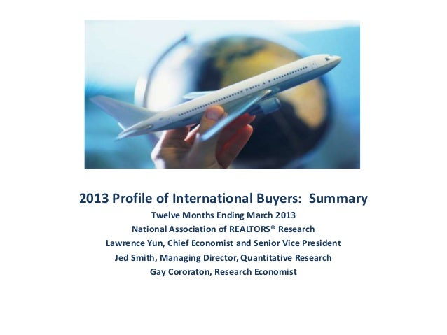 2013 Profile of International Buyers: Summary Twelve Months Ending March 2013 National Association of REALTORS® Research L...