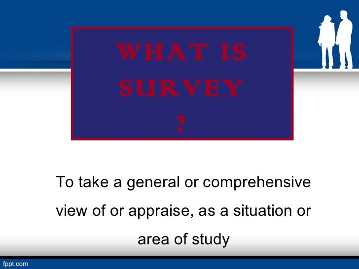 WHAT IS        SURVEY           ?To take a general or comprehensiveview of or appraise, as a situation or            area ...