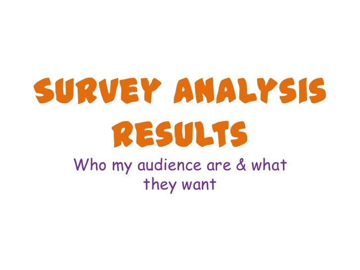 Survey Analysis    Results  Who my audience are & what          they want