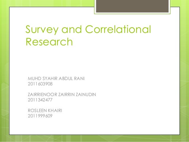 Survey and Correlational Research  MUHD SYAHIR ABDUL RANI 2011603908 ZAIRRIENOOR ZAIRRIN ZAINUDIN 2011342477  ROSLEEN KHAI...