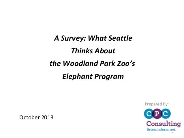 A Survey: What Seattle Thinks About the Woodland Park Zoo's Elephant Program Prepared By:  October 2013 1