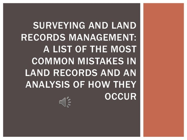 SURVEYING AND LAND RECORDS MANAGEMENT: A LIST OF THE MOST COMMON MISTAKES IN LAND RECORDS AND AN ANALYSIS OF HOW THEY OCCUR