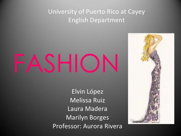FASHION Elvin López Melissa Ruiz Laura Madera Marilyn Borges Professor: Aurora Rivera University of Puerto Rico at Cayey E...