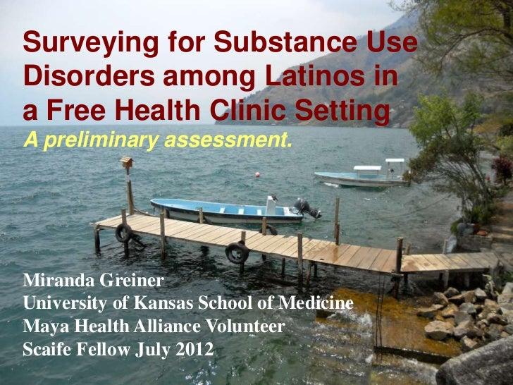 Surveying for Substance UseDisorders among Latinos ina Free Health Clinic SettingA preliminary assessment.Miranda GreinerU...