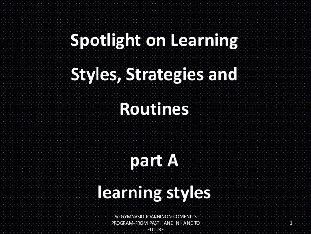 Spotlight on Learning  Styles, Strategies and Routines  part A learning styles 9ο GYMNASIO IOANNINON-COMENIUS PROGRAM-FROM...