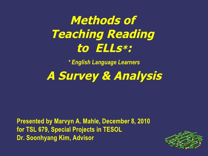 Methods of  Teaching Reading  to  ELLs * : A Survey & Analysis Presented by Marvyn A. Mahle, December 8, 2010 for TSL 679,...