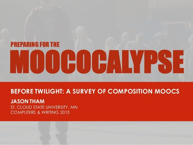 MOOCOCALYPSE PREPARING FOR THE BEFORE TWILIGHT: A SURVEY OF COMPOSITION MOOCS JASON THAM ST. CLOUD STATE UNIVERSITY, MN CO...