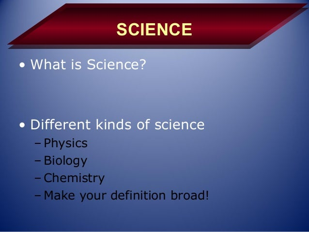 SCIENCE• What is Science?• Different kinds of science  – Physics  – Biology  – Chemistry  – Make your definition broad!