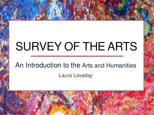 SURVEY OF THE ARTS An Introduction to the Arts and Humanities Laura Loveday