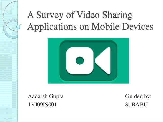 A Survey of Video Sharing Applications on Mobile Devices Aadarsh Gupta Guided by: 1VI09IS001 S. BABU
