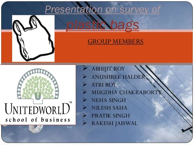 Presentation on survey of plastic bags GROUP MEMBERS  ABHIJIT ROY  ANUSHREE HALDER  ATRI ROY  MUGDHA CHAKRABORTY  NEH...
