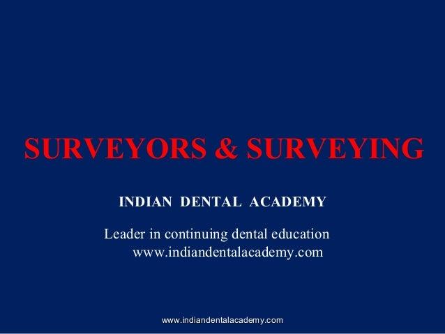 SURVEYORS & SURVEYING INDIAN DENTAL ACADEMY Leader in continuing dental education www.indiandentalacademy.com www.indiande...