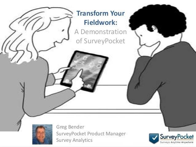 Transform Your          Fieldwork:       A Demonstration       of SurveyPocketGreg BenderSurveyPocket Product ManagerSurve...