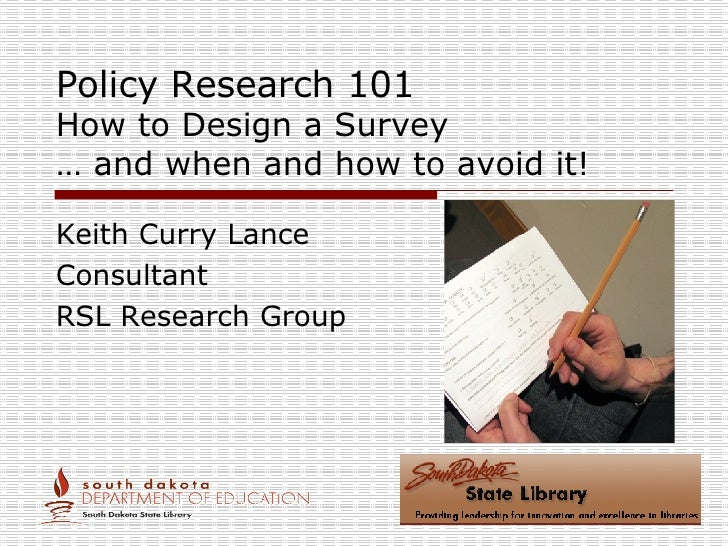 Policy Research 101 How to Design a Survey … and when and how to avoid it! Keith Curry Lance Consultant RSL Research Group