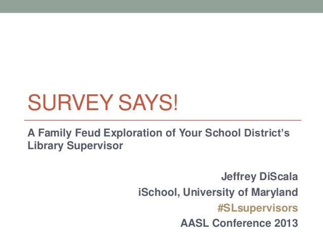SURVEY SAYS! A Family Feud Exploration of Your School District's Library Supervisor Jeffrey DiScala iSchool, University of...