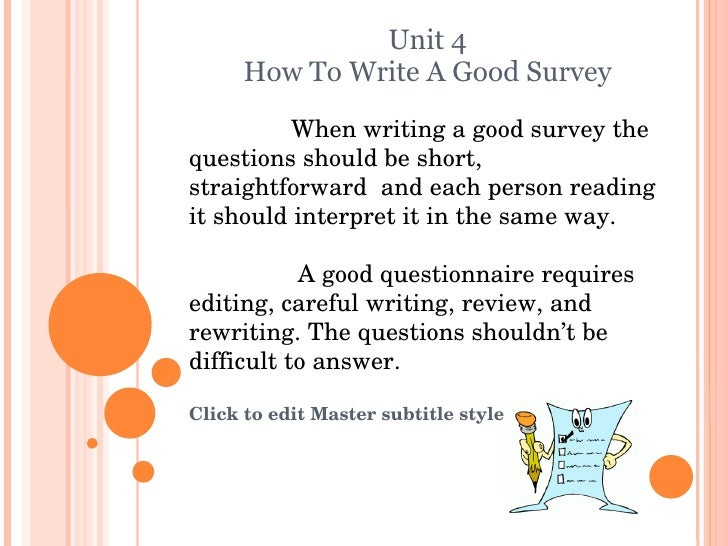 Unit 4 How To Write A Good Survey When writing a good survey the questions should be short, straightforward  and each pers...