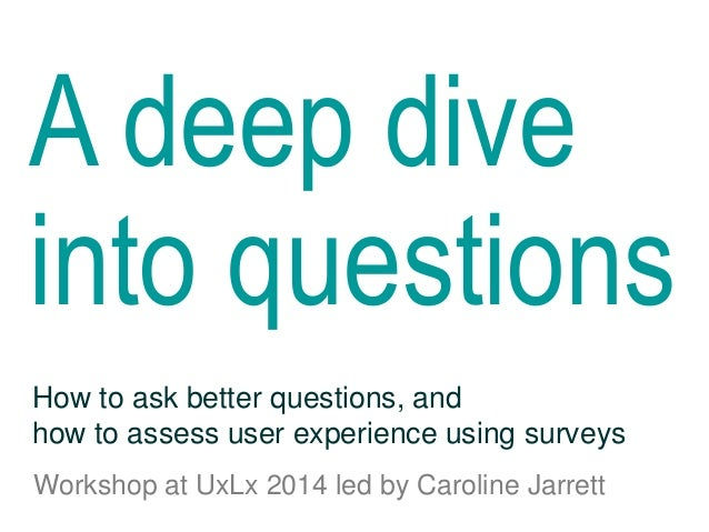 A deep dive into questions Workshop at UxLx 2014 led by Caroline Jarrett How to ask better questions, and how to assess us...