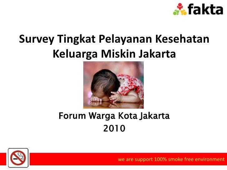 Survey Tingkat Pelayanan Kesehatan Keluarga Miskin Jakarta Forum Warga Kota Jakarta 2010 we are support 100% smoke free en...
