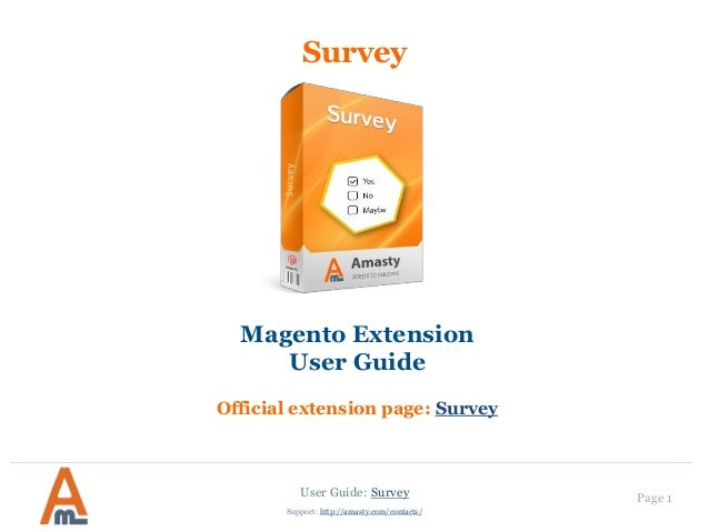 User Guide: Survey Page 1 Support: http://amasty.com/contacts/ Survey Magento Extension User Guide Official extension page...