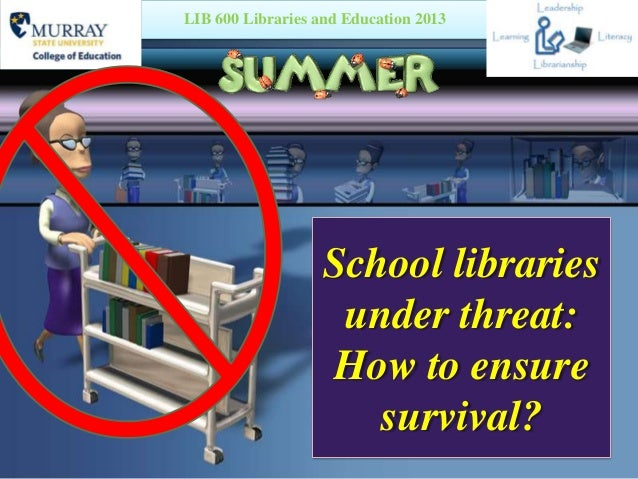 School libraries under threat: How to ensure survival? LIB 600 Libraries and Education 2013