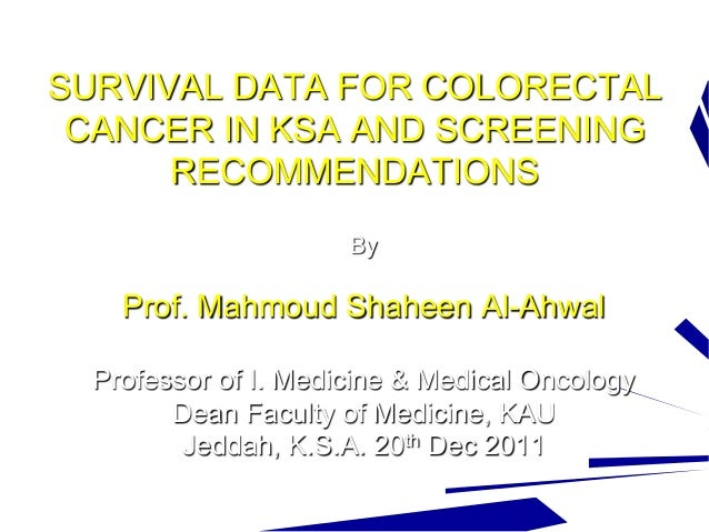SURVIVAL DATA FOR COLORECTAL CANCER IN KSA AND SCREENING RECOMMENDATIONS By Prof. Mahmoud Shaheen Al-Ahwal Professor of I....