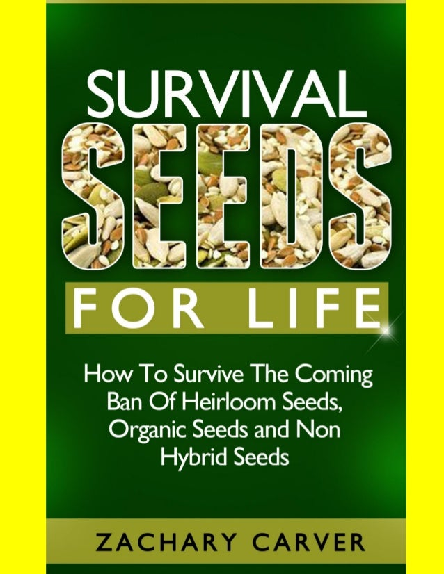 Survival Seeds - How To Survive The Coming Ban Of Heirloom Seeds, Organic Seeds and Non Hybrid Seeds