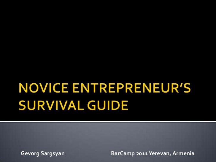 NOVICE ENTREPRENEUR'S SURVIVAL GUIDE<br />Gevorg Sargsyan     BarCamp 2011 Yerevan, Armenia<br />