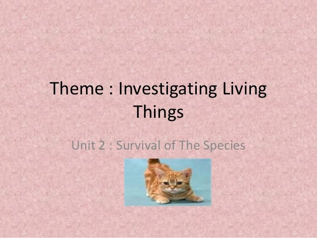 Theme : Investigating Living          Things  Unit 2 : Survival of The Species