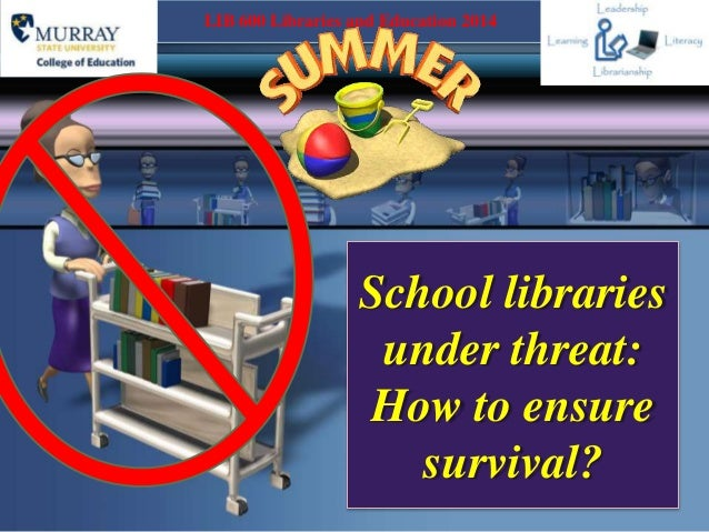 School libraries under threat: How to ensure survival? LIB 600 Libraries and Education 2014