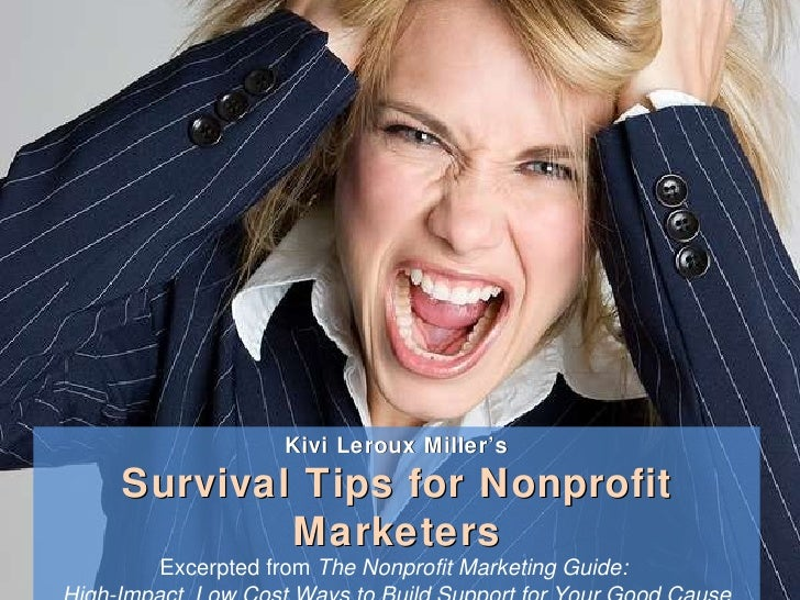Kivi Leroux Miller's Survival Tips for Nonprofit Marketers Excerpted from  The Nonprofit Marketing Guide:  High-Impact, Lo...