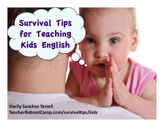 Survival Tips for Teaching Kids English  Shelly	   Sanchez	   Terrell	    TeacherRebootCamp.com/survival:ps/kids