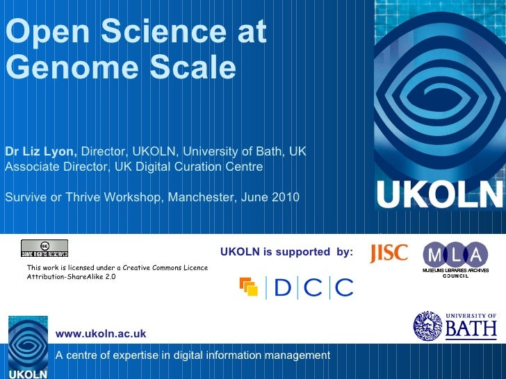 UKOLN is supported  by: Open Science at Genome Scale Dr Liz Lyon,  Director, UKOLN, University of Bath, UK Associate Direc...