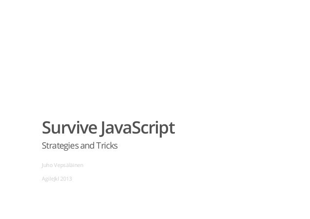 Survive JavaScriptStrategiesand TricksJuho VepsäläinenAgileJkl 2013