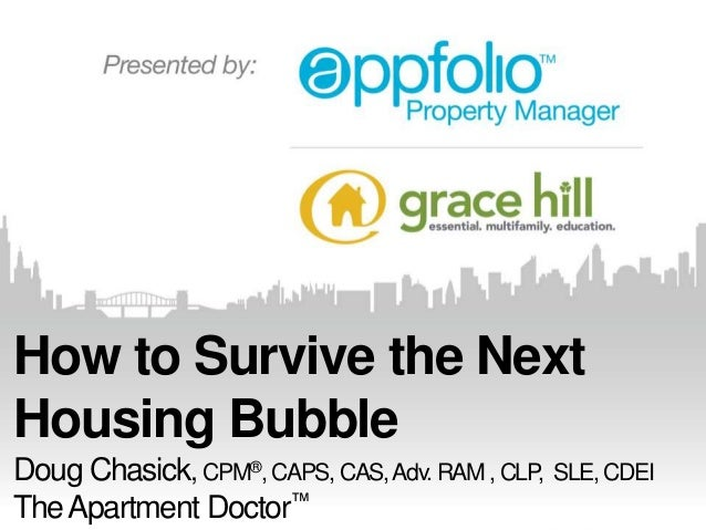 How to Survive the Next Housing Bubble Doug Chasick, CPM®, CAPS, CAS, Adv. RAM , CLP, SLE, CDEI The Apartment Doctor™