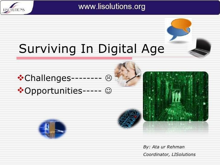 Surviving In Digital Age <ul><li>Challenges--------   </li></ul><ul><li>Opportunities-----   </li></ul>By: Ata ur Rehman...