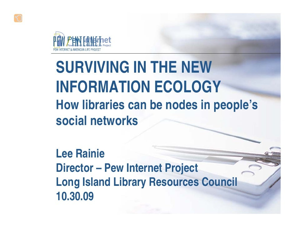 SURVIVING IN THE NEW INFORMATION ECOLOGY How libraries can be nodes in people's social networks  Lee Rainie Director – Pew...