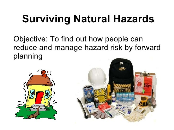 Surviving Natural Hazards Objective: To find out how people can reduce and manage hazard risk by forward planning