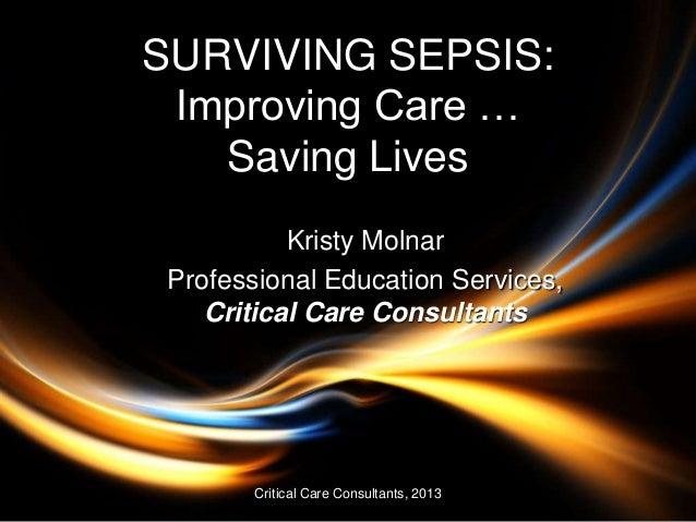 SURVIVING SEPSIS: Improving Care … Saving Lives Kristy Molnar Professional Education Services, Critical Care Consultants C...