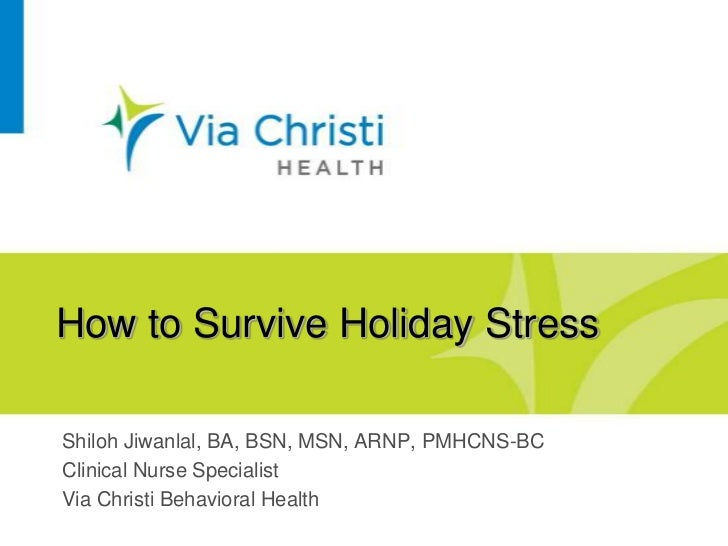 How to Survive Holiday StressShiloh Jiwanlal, BA, BSN, MSN, ARNP, PMHCNS-BCClinical Nurse SpecialistVia Christi Behavioral...