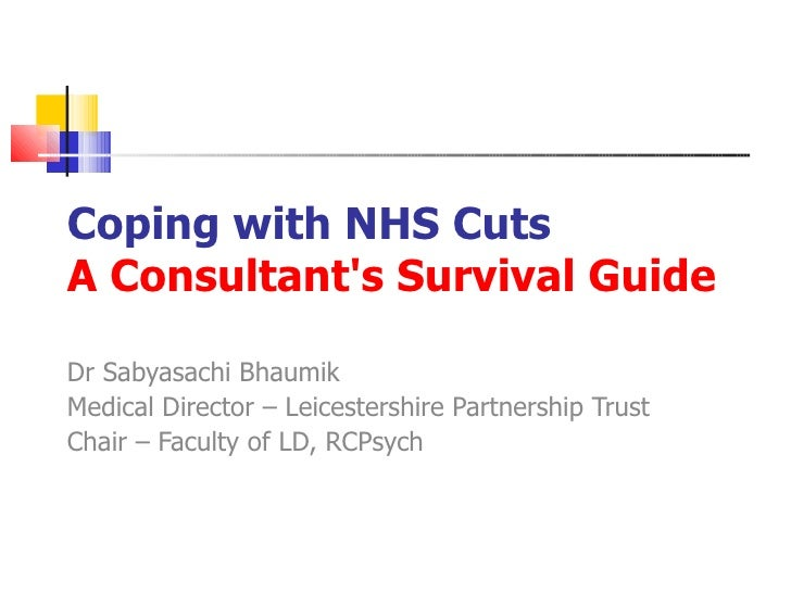 Coping with NHS Cuts A Consultant's Survival Guide   Dr Sabyasachi Bhaumik Medical Director – Leicestershire Partnership T...