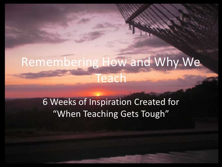 """Remembering How and Why We          Teach   6 Weeks of Inspiration Created for     """"When Teaching Gets Tough"""""""