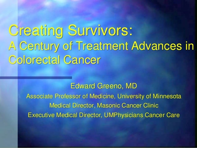 Creating Survivors:A Century of Treatment Advances inColorectal Cancer                  Edward Greeno, MD   Associate Prof...
