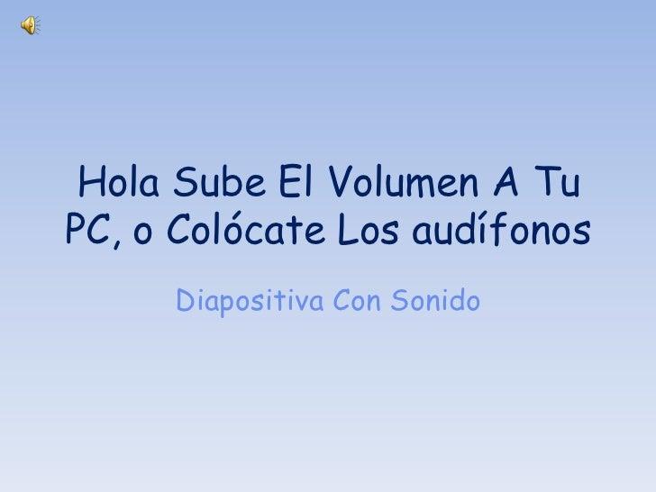 Hola Sube El Volumen A TuPC, o Colócate Los audífonos     Diapositiva Con Sonido