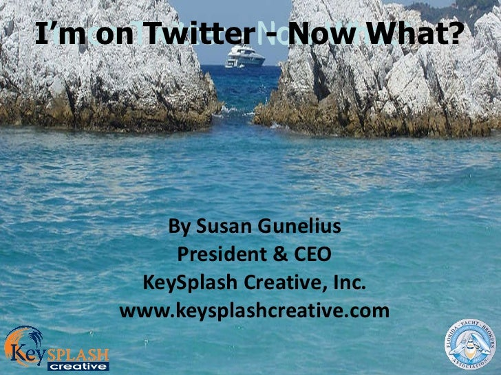 I'm on Twitter - Now What? By Susan Gunelius President & CEO KeySplash Creative, Inc. www.keysplashcreative.com I'm on Twi...