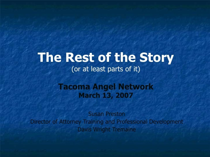 The Rest of the Story (or at least parts of it) Tacoma Angel Network March 13, 2007 Susan Preston Director of Attorney Tra...