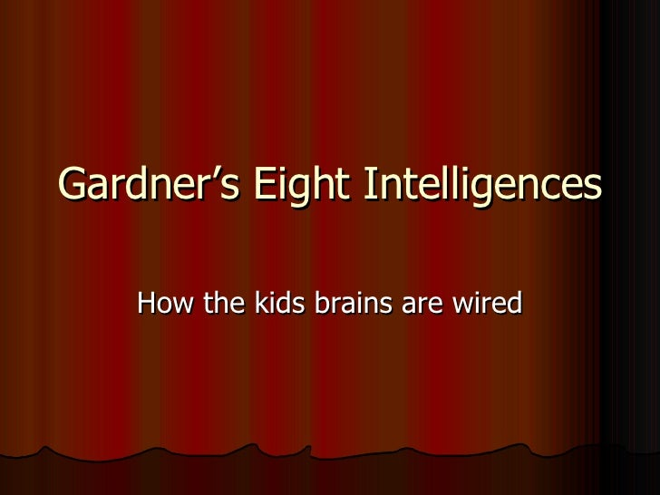 Gardner's Eight Intelligences How the kids brains are wired