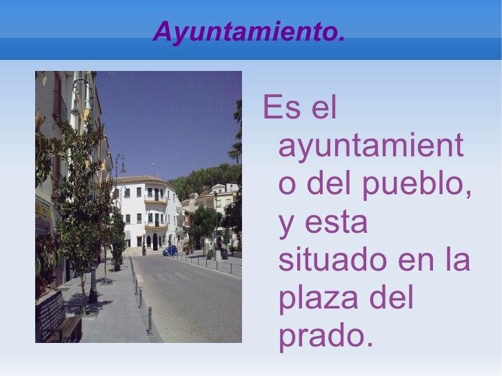Ayuntamiento. <ul>Es el ayuntamiento del pueblo, y esta situado en la plaza del prado. </ul>
