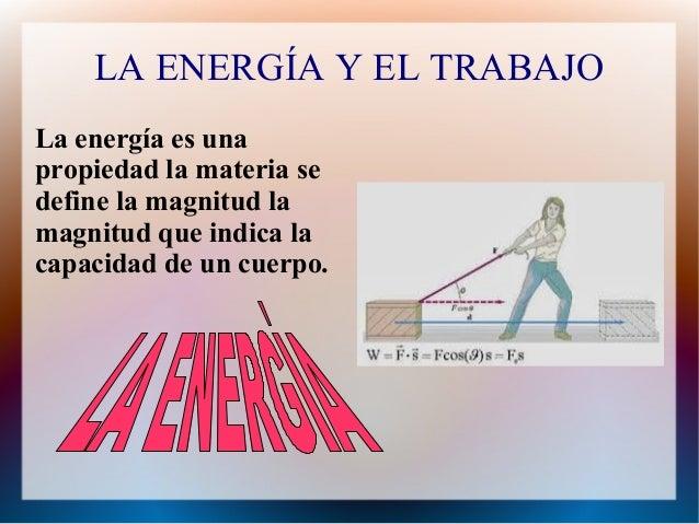 LA ENERGÍA Y EL TRABAJO  La energía es una  propiedad la materia se  define la magnitud la  magnitud que indica la  capaci...